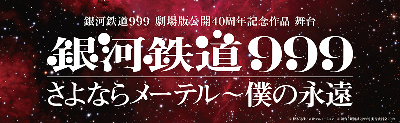銀河鉄道999 劇場版公開40周年記念作品 舞台 銀河鉄道999 さよならメーテル〜僕の永遠